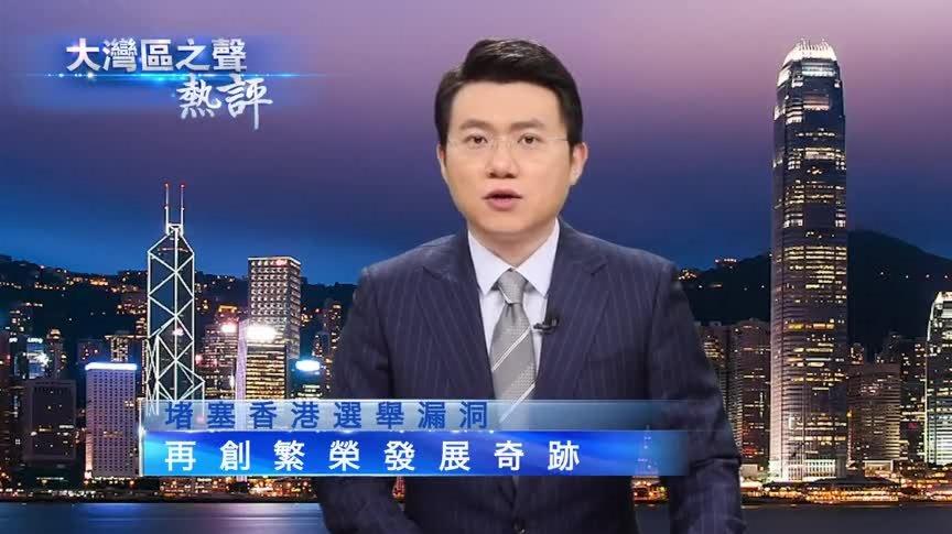 有片 | 大灣區之聲熱評:堵塞香港選舉漏洞 再創繁榮發展奇跡