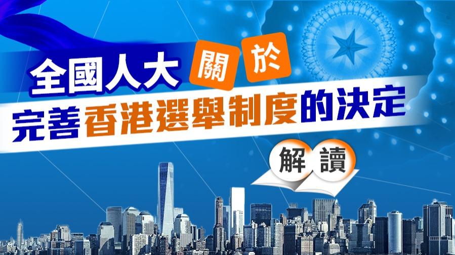 解讀丨全國人大關於完善香港選舉制度的決定