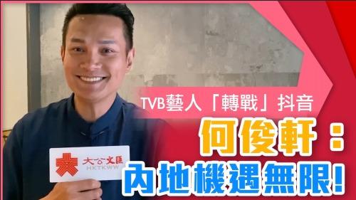 前TVB藝人轉型抖音博主 何俊軒:內地機遇無限創意無限