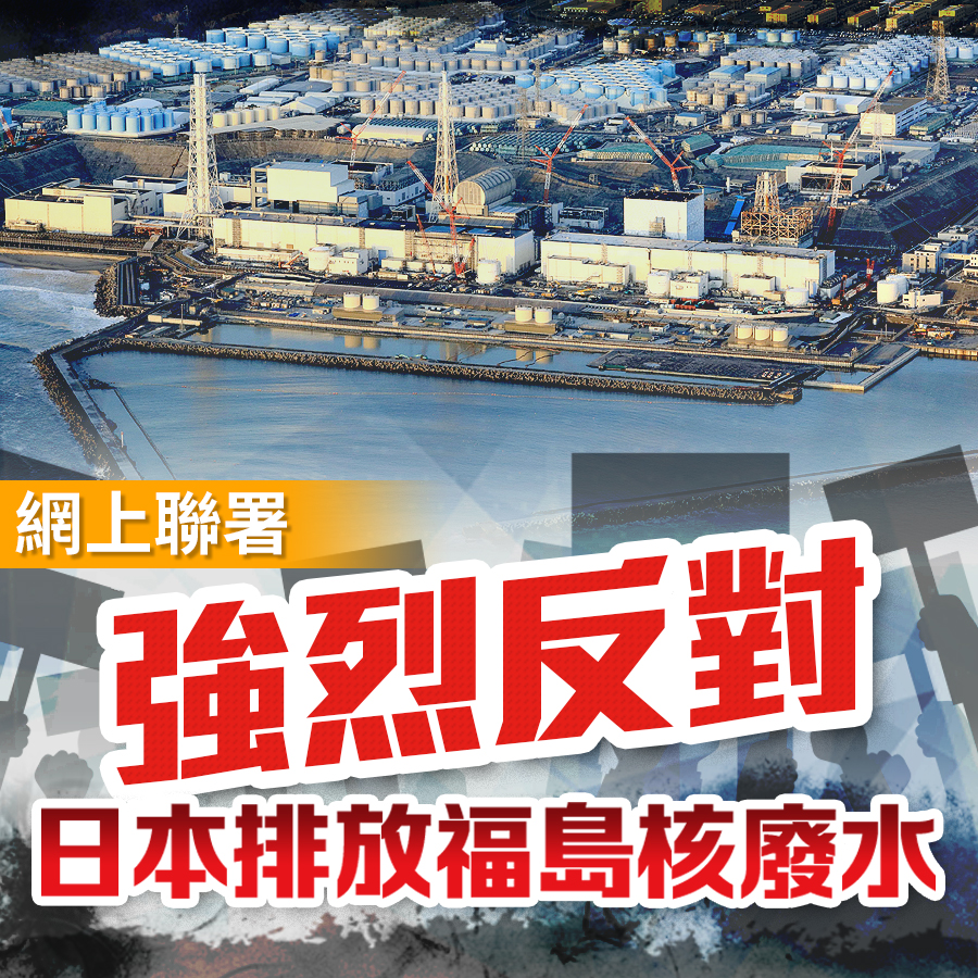 網上聯署|強烈反對日本不顧全球海洋生態排放福島核廢水