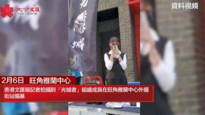 「光城者」涉違國安法7人被捕 香港文匯報多次直擊該組織街頭煽暴