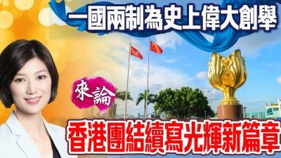 一國兩制為史上偉大創舉 香港團結續寫光輝新篇章