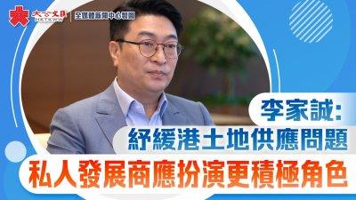 獨家專訪   李家誠:紓緩港土地供應問題 私人發展商應扮演更積極角色
