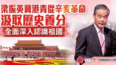 梁振英冀港青從辛亥革命汲取歷史養分 全面深入認識祖國